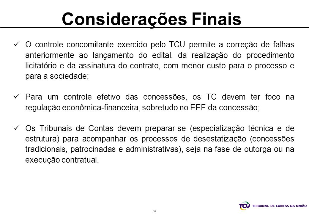 28 Considerações Finais O controle concomitante exercido pelo TCU permite a correção de falhas anteriormente ao lançamento do edital, da realização do