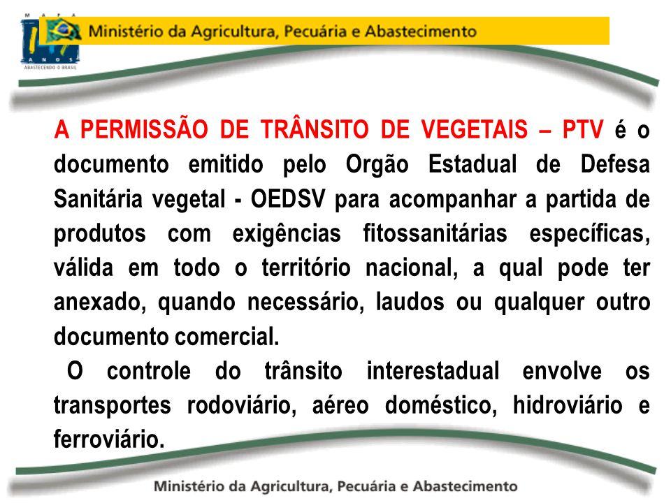 A PERMISSÃO DE TRÂNSITO DE VEGETAIS – PTV é o documento emitido pelo Orgão Estadual de Defesa Sanitária vegetal - OEDSV para acompanhar a partida de p