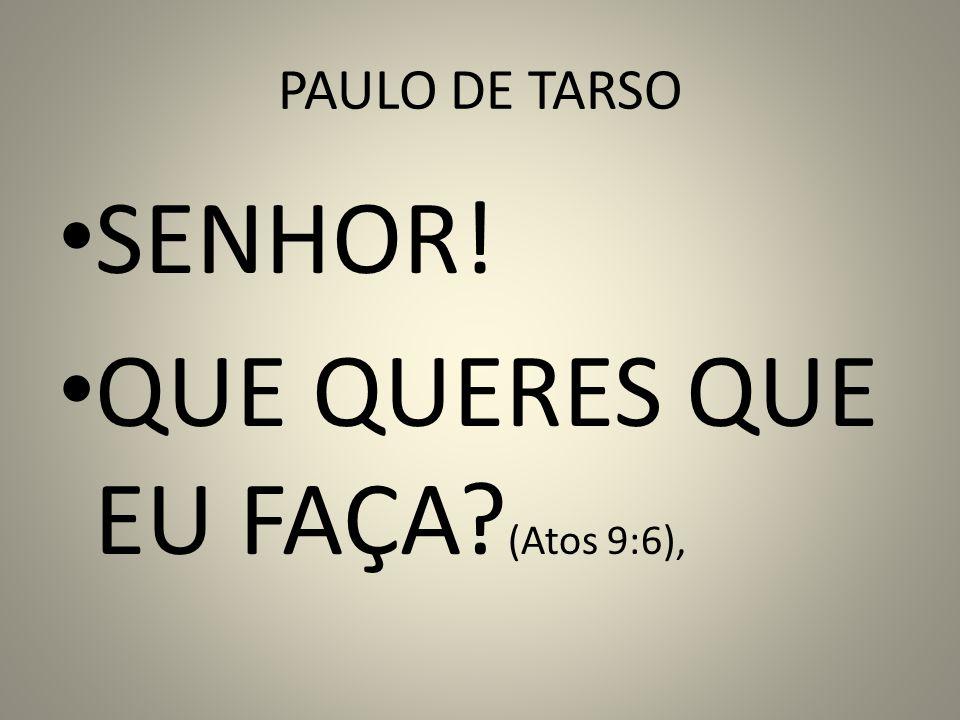 PAULO DE TARSO SENHOR! QUE QUERES QUE EU FAÇA? (Atos 9:6),