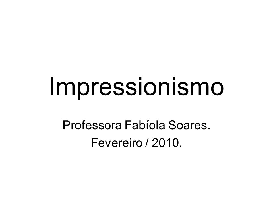 Impressionismo Professora Fabíola Soares. Fevereiro / 2010.