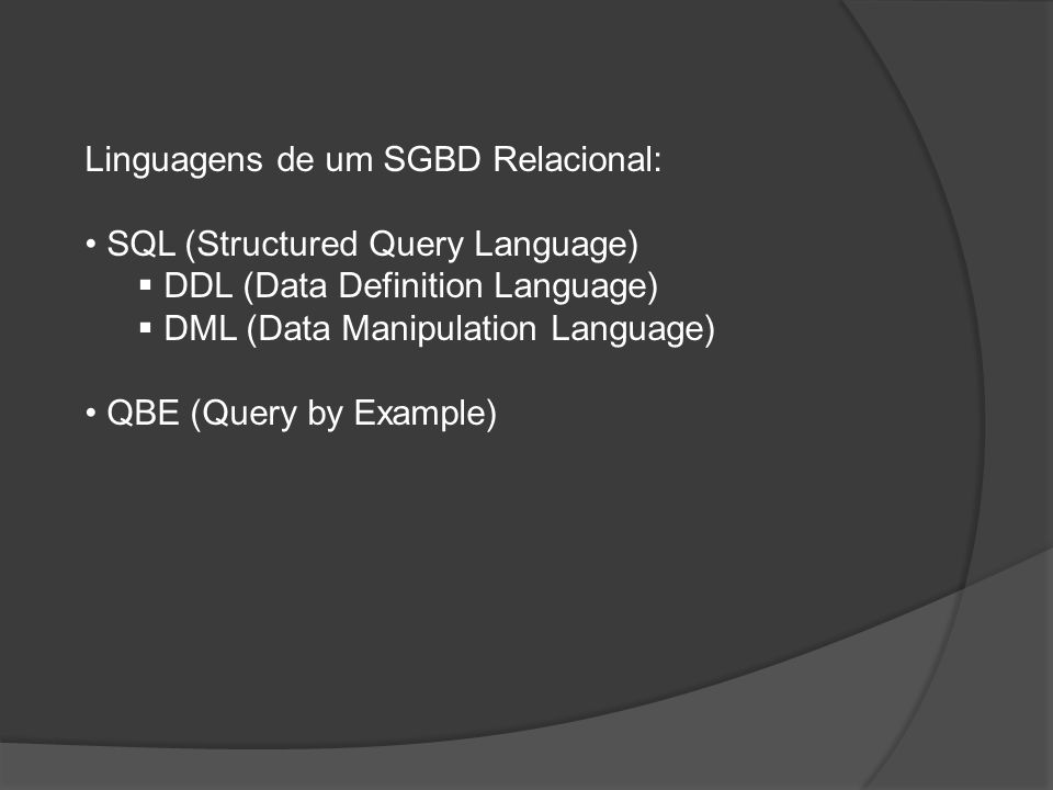Linguagens de um SGBD Relacional: SQL (Structured Query Language) DDL (Data Definition Language) DML (Data Manipulation Language) QBE (Query by Exampl