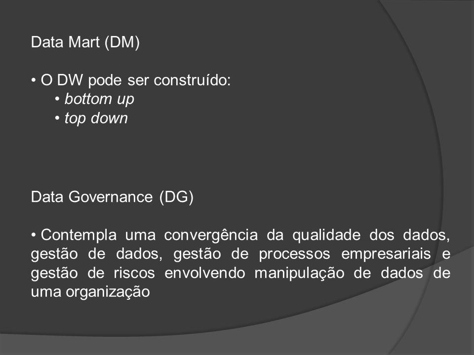 Data Mart (DM) O DW pode ser construído: bottom up top down Data Governance (DG) Contempla uma convergência da qualidade dos dados, gestão de dados, g