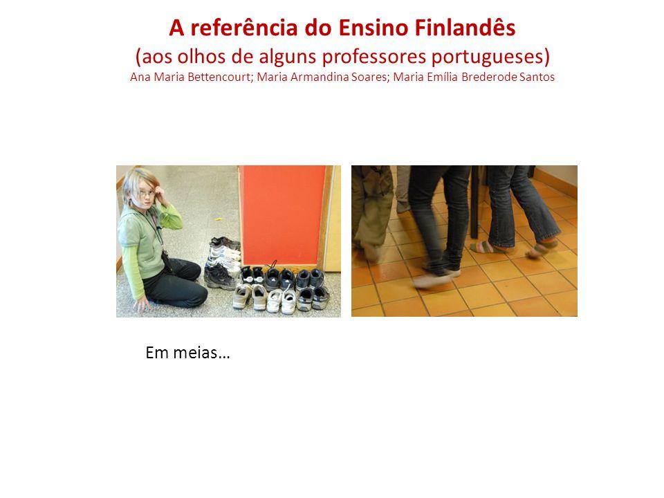 Em meias… A referência do Ensino Finlandês (aos olhos de alguns professores portugueses) Ana Maria Bettencourt; Maria Armandina Soares; Maria Emília Brederode Santos