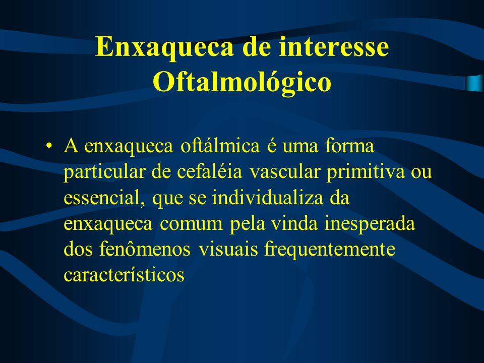 Enxaqueca de interesse Oftalmológico A enxaqueca oftálmica é uma forma particular de cefaléia vascular primitiva ou essencial, que se individualiza da