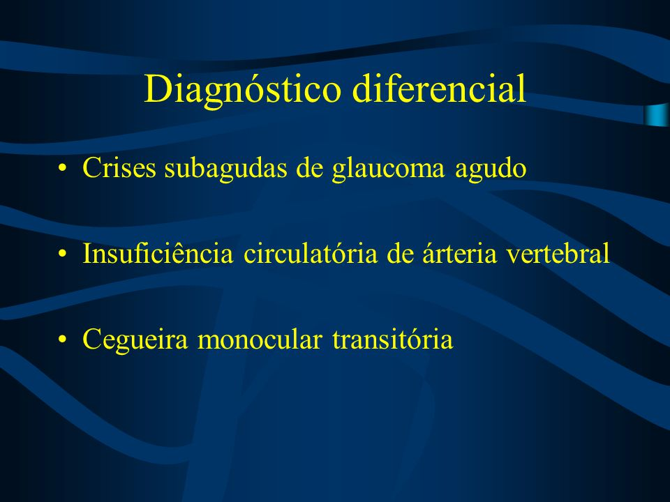 Diagnóstico diferencial Crises subagudas de glaucoma agudo Insuficiência circulatória de árteria vertebral Cegueira monocular transitória
