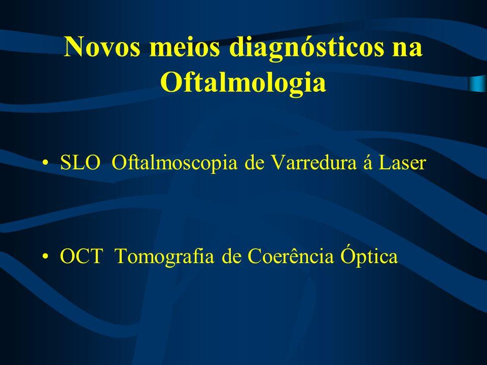 Novos meios diagnósticos na Oftalmologia SLO Oftalmoscopia de Varredura á Laser OCT Tomografia de Coerência Óptica