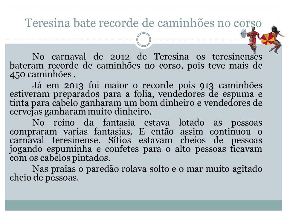 Teresina bate recorde de caminhões no corso No carnaval de 2012 de Teresina os teresinenses bateram recorde de caminhões no corso, pois teve mais de 4