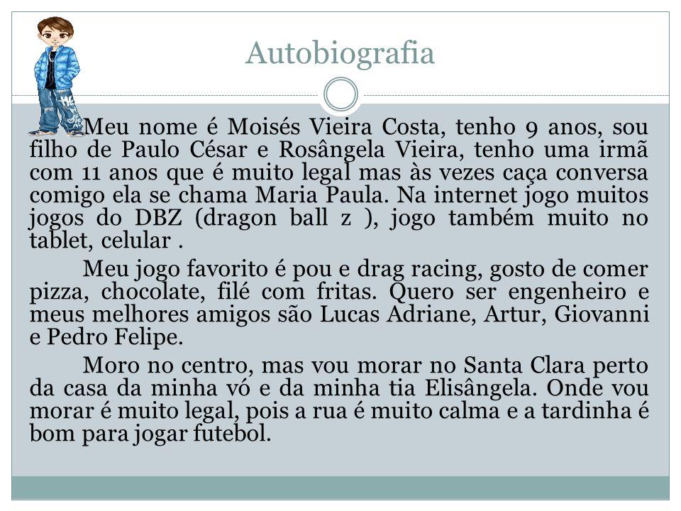 Autobiografia Meu nome é Moisés Vieira Costa, tenho 9 anos, sou filho de Paulo César e Rosângela Vieira, tenho uma irmã com 11 anos que é muito legal
