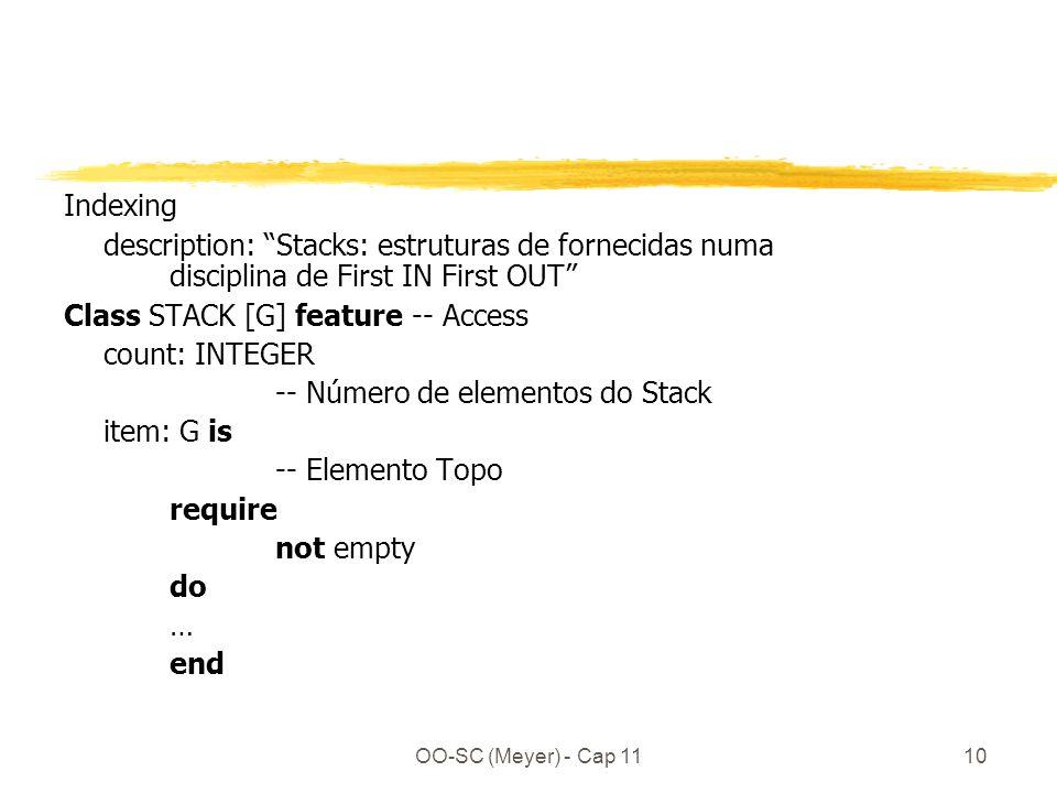 OO-SC (Meyer) - Cap 1110 Indexing description: Stacks: estruturas de fornecidas numa disciplina de First IN First OUT Class STACK [G] feature -- Access count: INTEGER -- Número de elementos do Stack item: G is -- Elemento Topo require not empty do … end