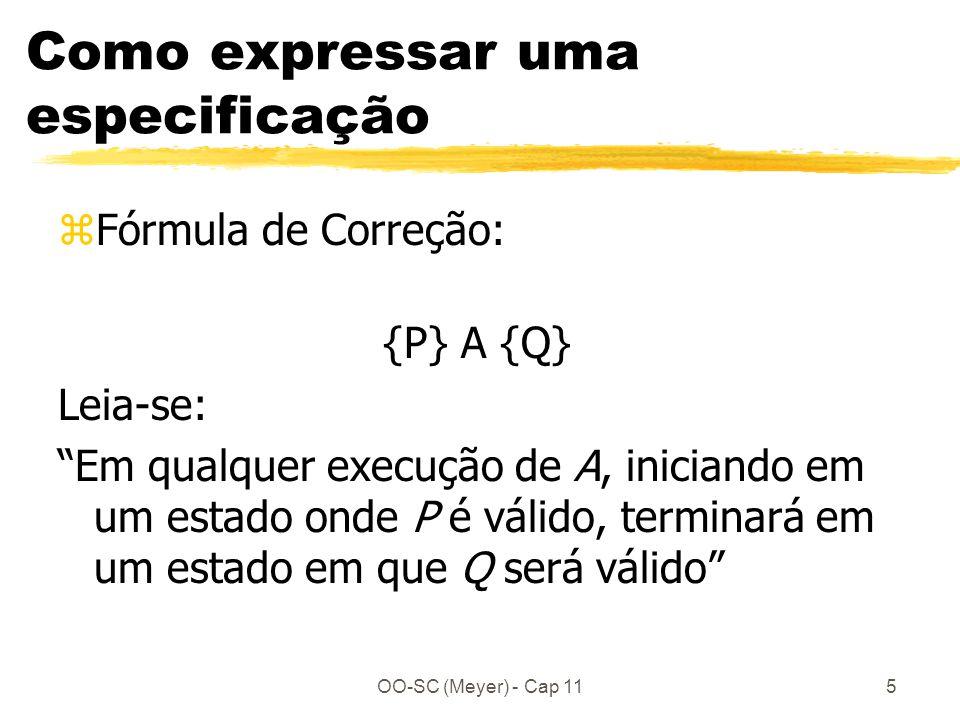 OO-SC (Meyer) - Cap 115 Como expressar uma especificação zFórmula de Correção: {P} A {Q} Leia-se: Em qualquer execução de A, iniciando em um estado onde P é válido, terminará em um estado em que Q será válido