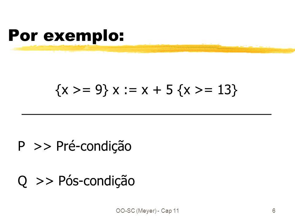 OO-SC (Meyer) - Cap 116 Por exemplo: {x >= 9} x := x + 5 {x >= 13} ___________________________________ P >> Pré-condição Q >> Pós-condição