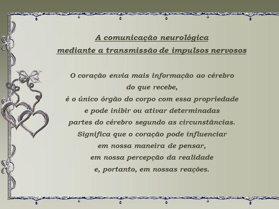 A comunicação neurológica mediante a transmissão de impulsos nervosos O coração envia mais informação ao cérebro do que recebe, é o único órgão do corpo com essa propriedade e pode inibir ou ativar determinadas partes do cérebro segundo as circunstâncias.