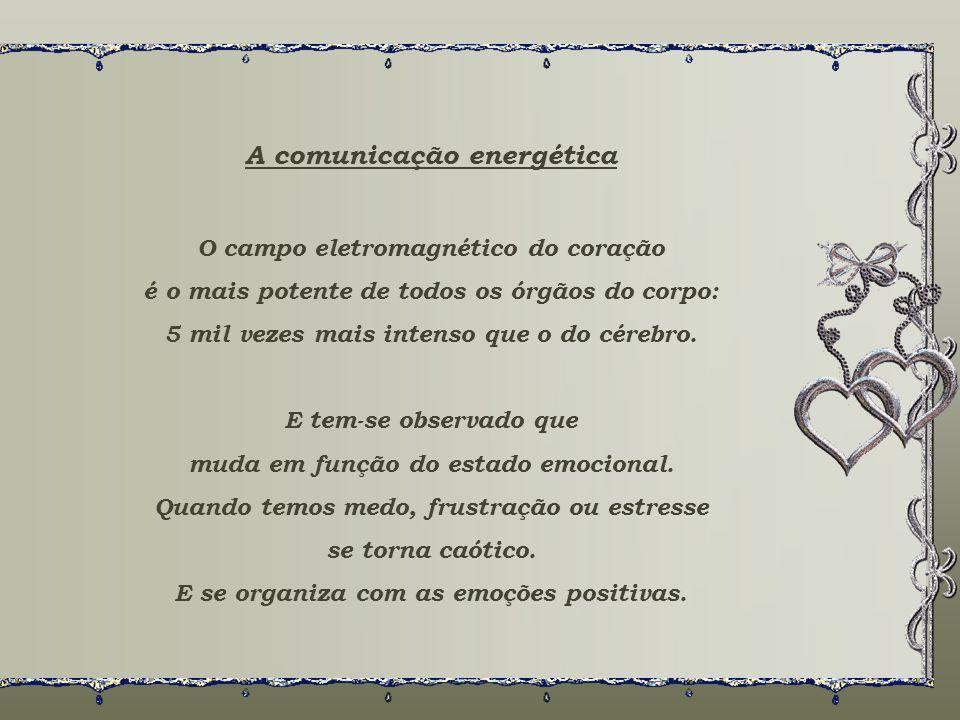 A comunicação energética O campo eletromagnético do coração é o mais potente de todos os órgãos do corpo: 5 mil vezes mais intenso que o do cérebro.