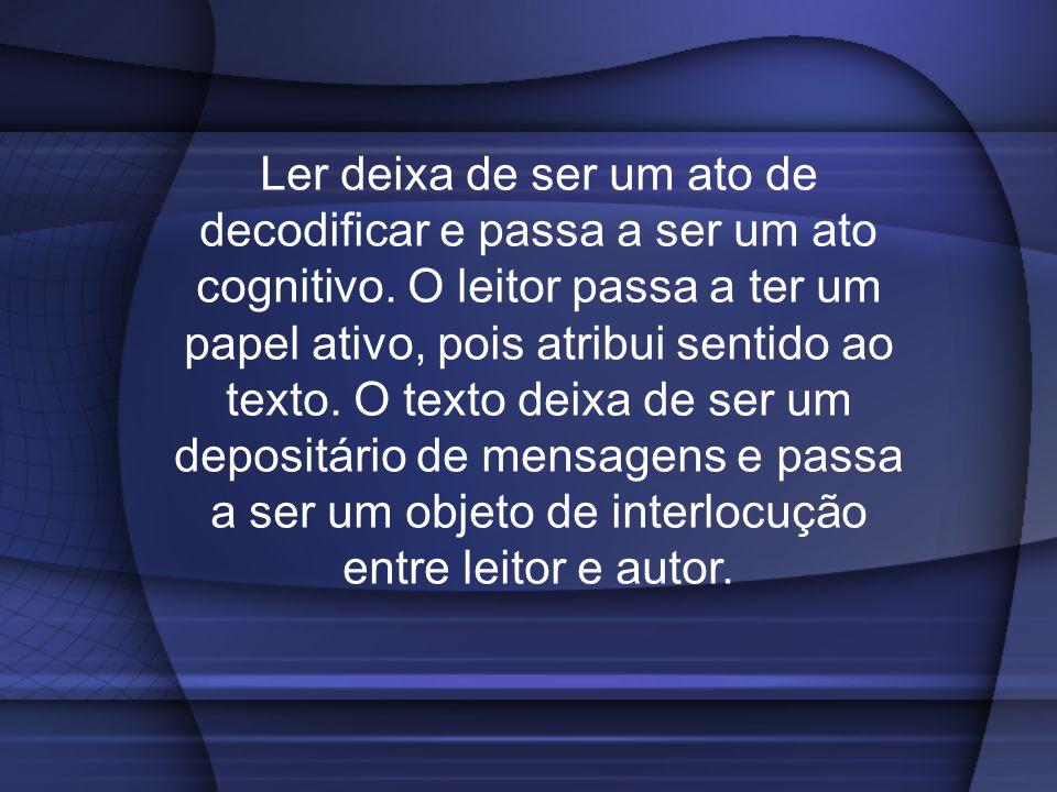 Ler deixa de ser um ato de decodificar e passa a ser um ato cognitivo. O leitor passa a ter um papel ativo, pois atribui sentido ao texto. O texto dei
