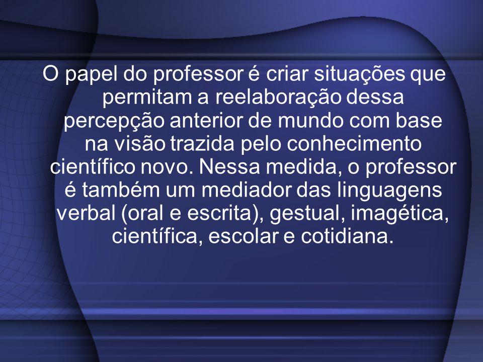 O papel do professor é criar situações que permitam a reelaboração dessa percepção anterior de mundo com base na visão trazida pelo conhecimento científico novo.