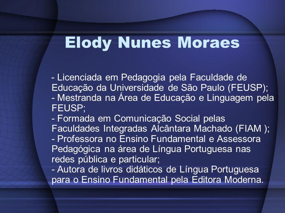 Elody Nunes Moraes - Licenciada em Pedagogia pela Faculdade de Educação da Universidade de São Paulo (FEUSP); - Mestranda na Área de Educação e Lingua
