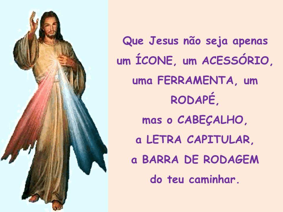 Que Jesus não seja apenas um ÍCONE, um ACESSÓRIO, uma FERRAMENTA, um RODAPÉ, mas o CABEÇALHO, a LETRA CAPITULAR, a BARRA DE RODAGEM do teu caminhar.