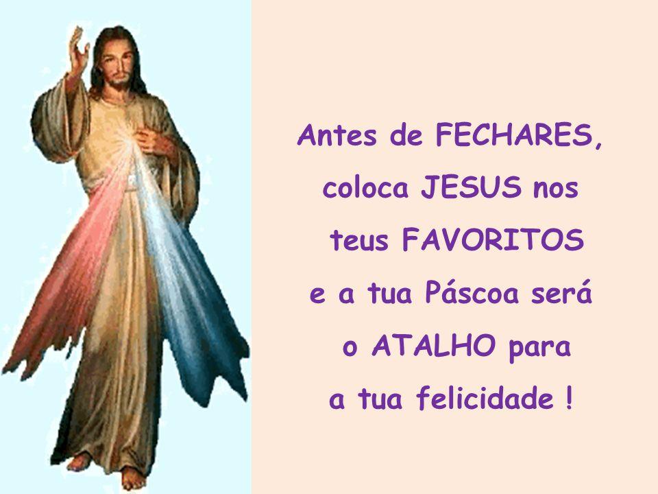 Antes de FECHARES, coloca JESUS nos teus FAVORITOS e a tua Páscoa será o ATALHO para a tua felicidade !
