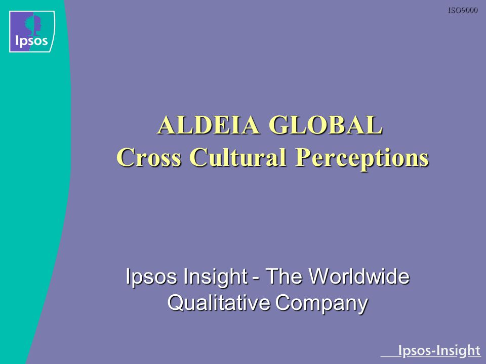 ISO9000 ALDEIA GLOBAL Cross Cultural Perceptions Ipsos Insight - The Worldwide Qualitative Company