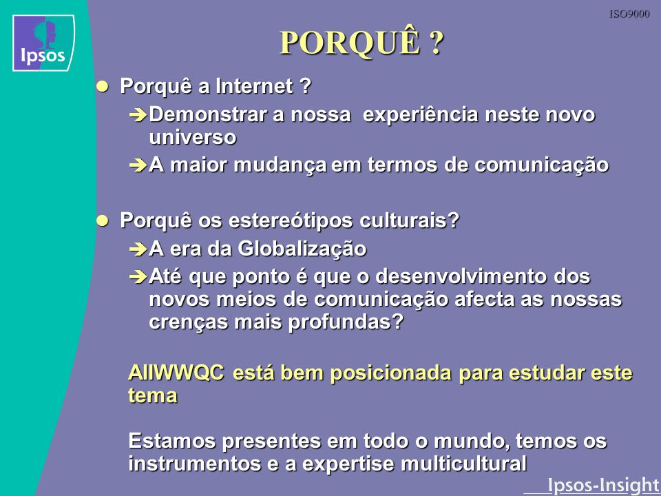 ISO9000 Metodologia 1 Estudos On-line em 10 países Com utilizadores frequentes da Internet Com utilizadores frequentes da Internet Que utilizam a Internet para se corresponder com pessoas de outros países Que utilizam a Internet para se corresponder com pessoas de outros países 2 Grupos Internacionais On-line 2 Grupos Internacionais On-line Em cada grupo, uma mistura de várias nacionalidades Em cada grupo, uma mistura de várias nacionalidades Utilizadores regulares de Internet Utilizadores regulares de Internet 20 MEGS ( Moderated Email Groups) 20 MEGS ( Moderated Email Groups) 2 x em cada país 2 x em cada país 1 x Utilizadores Frequentes 1 x Utilizadores Frequentes 1 x Utilizadores pouco frequentes 1 x Utilizadores pouco frequentes 15 Entrevistas aprofundadas com jornalistas 15 Entrevistas aprofundadas com jornalistas Face -a- face ou telefónicas Face -a- face ou telefónicas