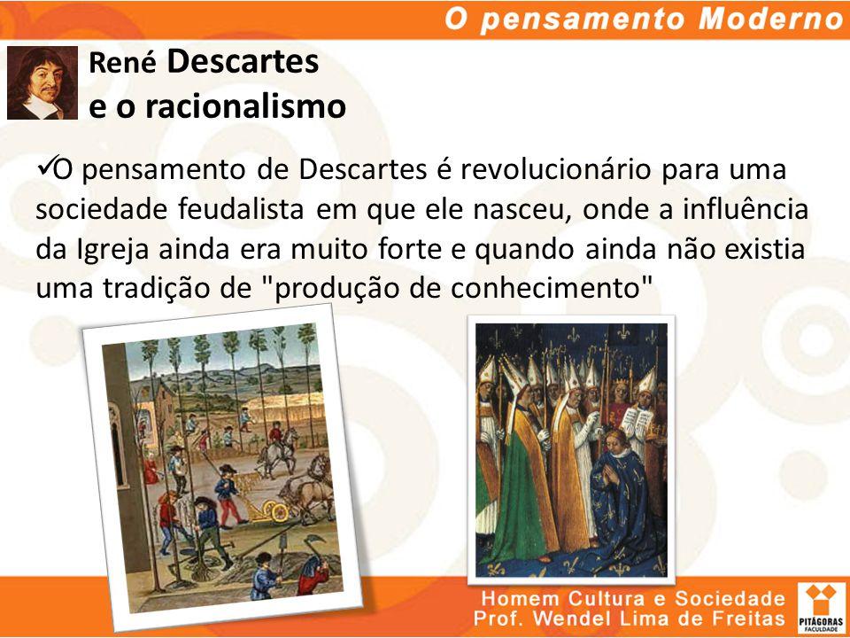 René Descartes e o racionalismo O pensamento de Descartes é revolucionário para uma sociedade feudalista em que ele nasceu, onde a influência da Igrej