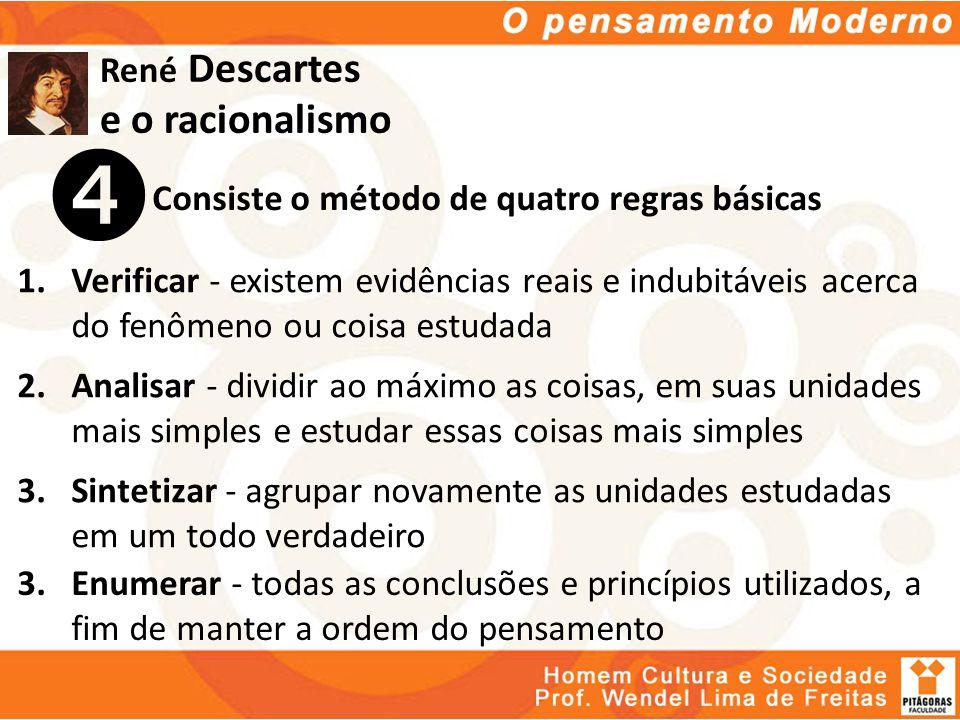 René Descartes e o racionalismo Consiste o método de quatro regras básicas 1.Verificar - existem evidências reais e indubitáveis acerca do fenômeno ou