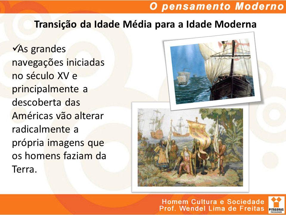 Transição da Idade Média para a Idade Moderna As grandes navegações iniciadas no século XV e principalmente a descoberta das Américas vão alterar radi