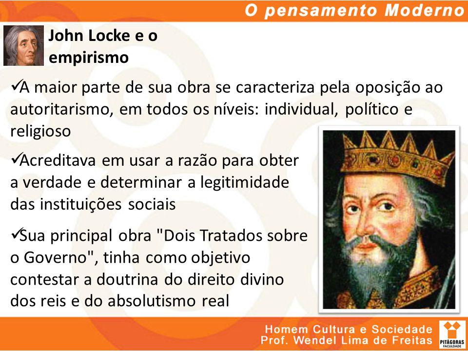 John Locke e o empirismo A maior parte de sua obra se caracteriza pela oposição ao autoritarismo, em todos os níveis: individual, político e religioso