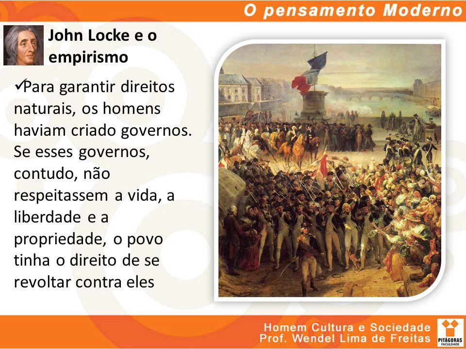John Locke e o empirismo Para garantir direitos naturais, os homens haviam criado governos. Se esses governos, contudo, não respeitassem a vida, a lib