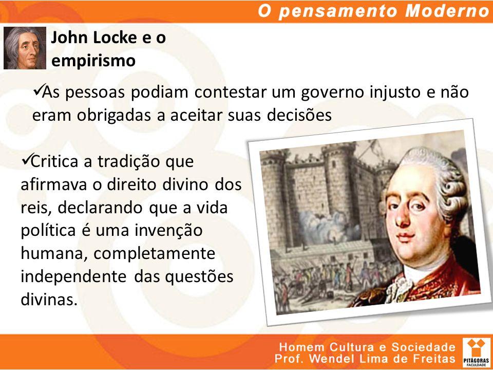 John Locke e o empirismo As pessoas podiam contestar um governo injusto e não eram obrigadas a aceitar suas decisões Critica a tradição que afirmava o