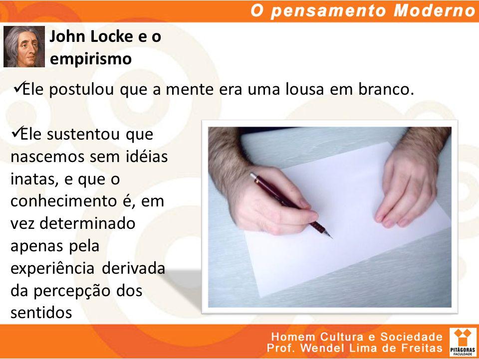 John Locke e o empirismo Ele postulou que a mente era uma lousa em branco. Ele sustentou que nascemos sem idéias inatas, e que o conhecimento é, em ve