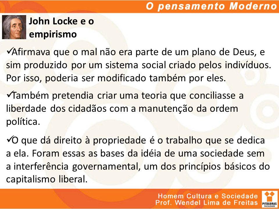 John Locke e o empirismo Afirmava que o mal não era parte de um plano de Deus, e sim produzido por um sistema social criado pelos indivíduos. Por isso