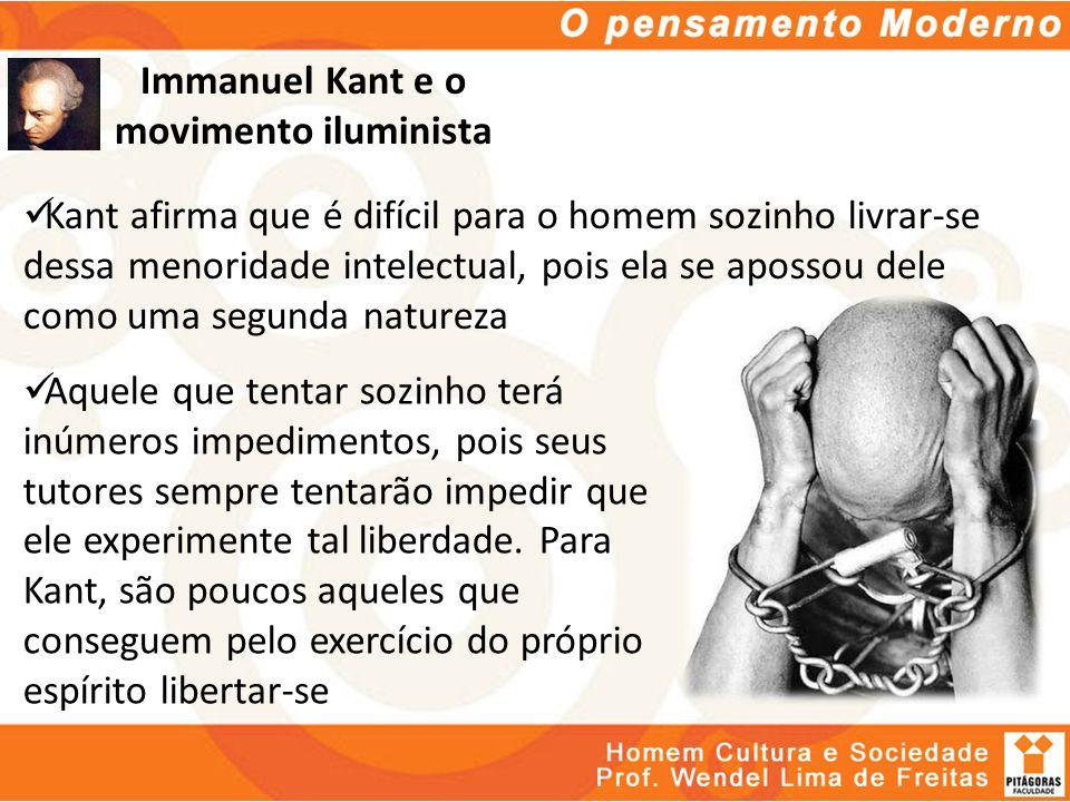 Immanuel Kant e o movimento iluminista Kant afirma que é difícil para o homem sozinho livrar-se dessa menoridade intelectual, pois ela se apossou dele