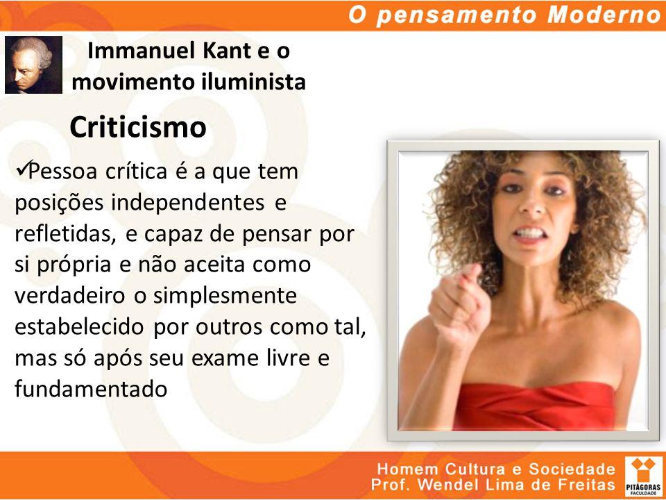 Immanuel Kant e o movimento iluminista Pessoa crítica é a que tem posições independentes e refletidas, e capaz de pensar por si própria e não aceita c