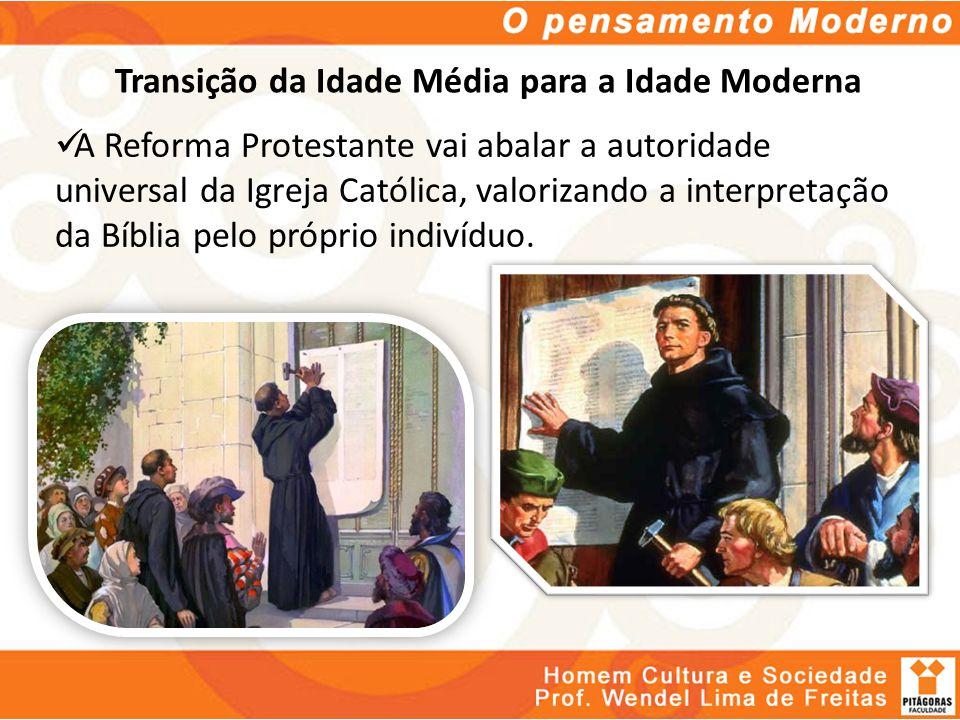 Transição da Idade Média para a Idade Moderna A Reforma Protestante vai abalar a autoridade universal da Igreja Católica, valorizando a interpretação
