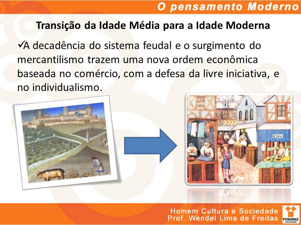 Transição da Idade Média para a Idade Moderna A decadência do sistema feudal e o surgimento do mercantilismo trazem uma nova ordem econômica baseada n