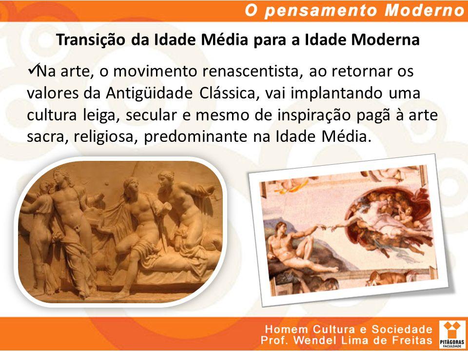 Transição da Idade Média para a Idade Moderna Na arte, o movimento renascentista, ao retornar os valores da Antigüidade Clássica, vai implantando uma