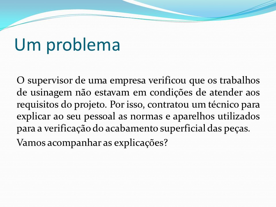 Um problema O supervisor de uma empresa verificou que os trabalhos de usinagem não estavam em condições de atender aos requisitos do projeto. Por isso