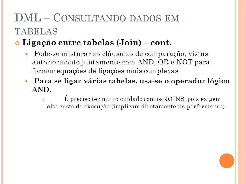 DML – C ONSULTANDO DADOS EM TABELAS Ligação entre tabelas (Join) – cont. Pode-se misturar as cláusulas de comparação, vistas anteriormente,juntamente