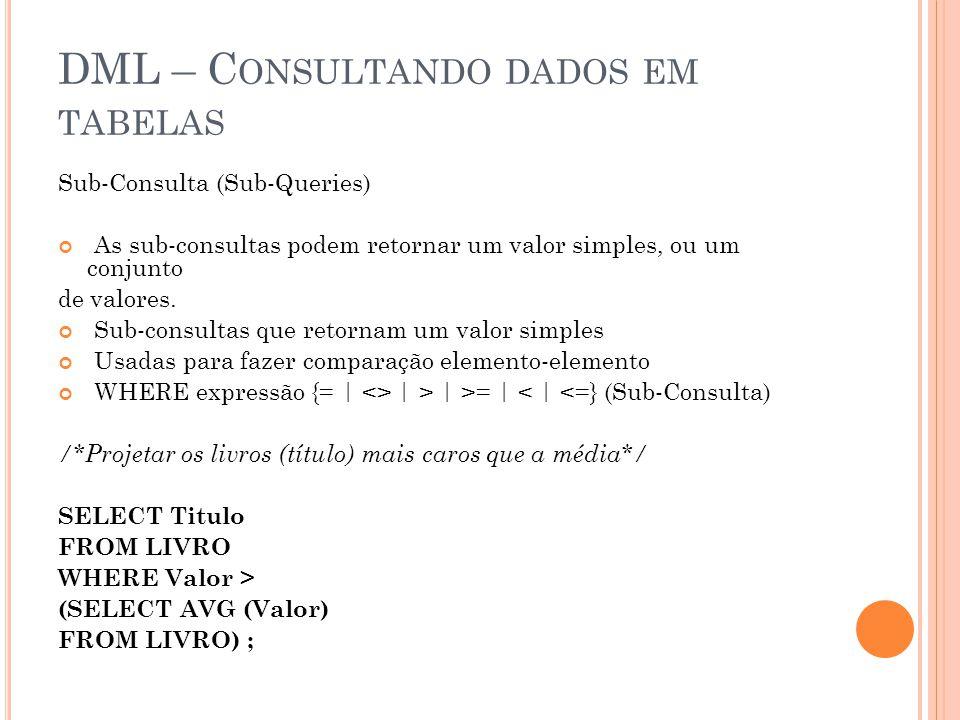 DML – C ONSULTANDO DADOS EM TABELAS Sub-Consulta (Sub-Queries) As sub-consultas podem retornar um valor simples, ou um conjunto de valores. Sub-consul