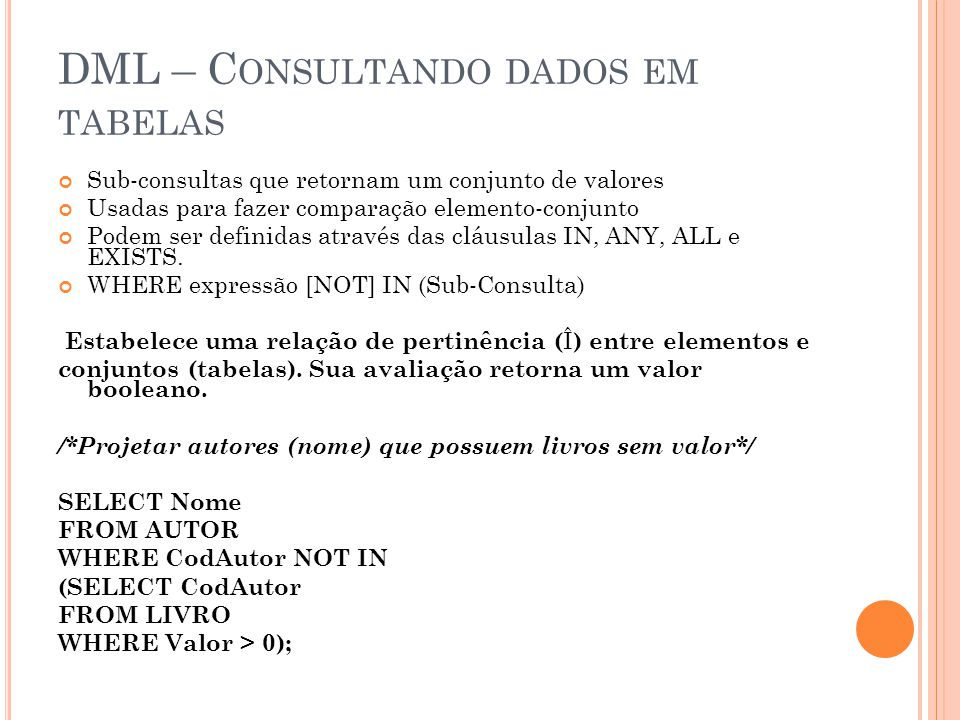 DML – C ONSULTANDO DADOS EM TABELAS Sub-consultas que retornam um conjunto de valores Usadas para fazer comparação elemento-conjunto Podem ser definidas através das cláusulas IN, ANY, ALL e EXISTS.