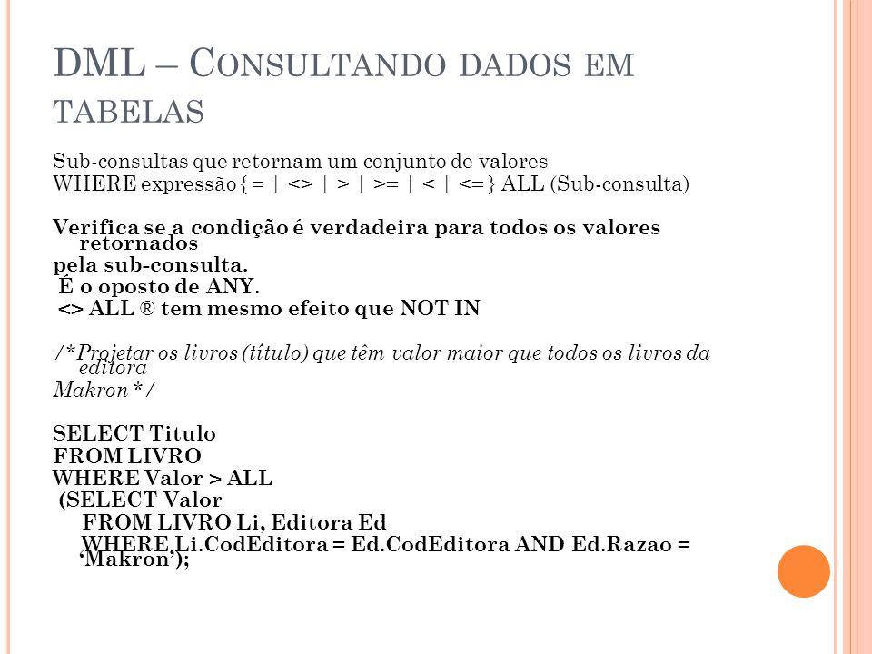 DML – C ONSULTANDO DADOS EM TABELAS Sub-consultas que retornam um conjunto de valores WHERE expressão { = | <> | > | >= | < | <= } ALL (Sub-consulta) Verifica se a condição é verdadeira para todos os valores retornados pela sub-consulta.