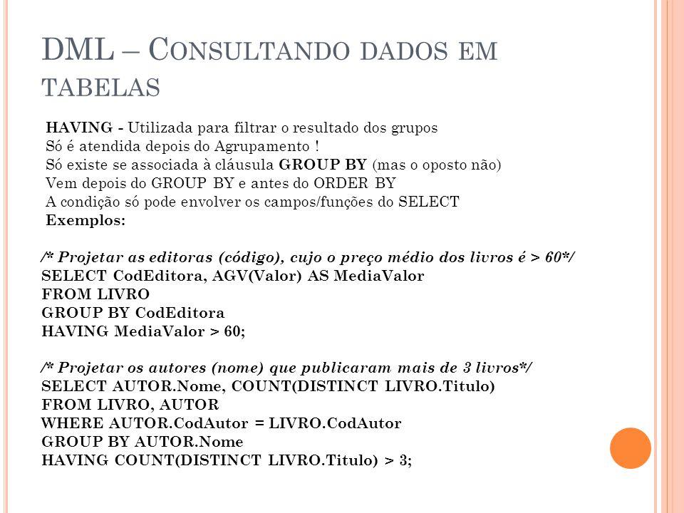 DML – C ONSULTANDO DADOS EM TABELAS HAVING - Utilizada para filtrar o resultado dos grupos Só é atendida depois do Agrupamento ! Só existe se associad