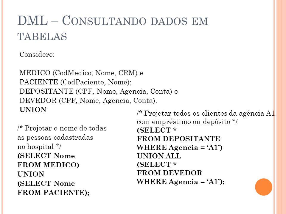 DML – C ONSULTANDO DADOS EM TABELAS Considere: MEDICO (CodMedico, Nome, CRM) e PACIENTE (CodPaciente, Nome); DEPOSITANTE (CPF, Nome, Agencia, Conta) e