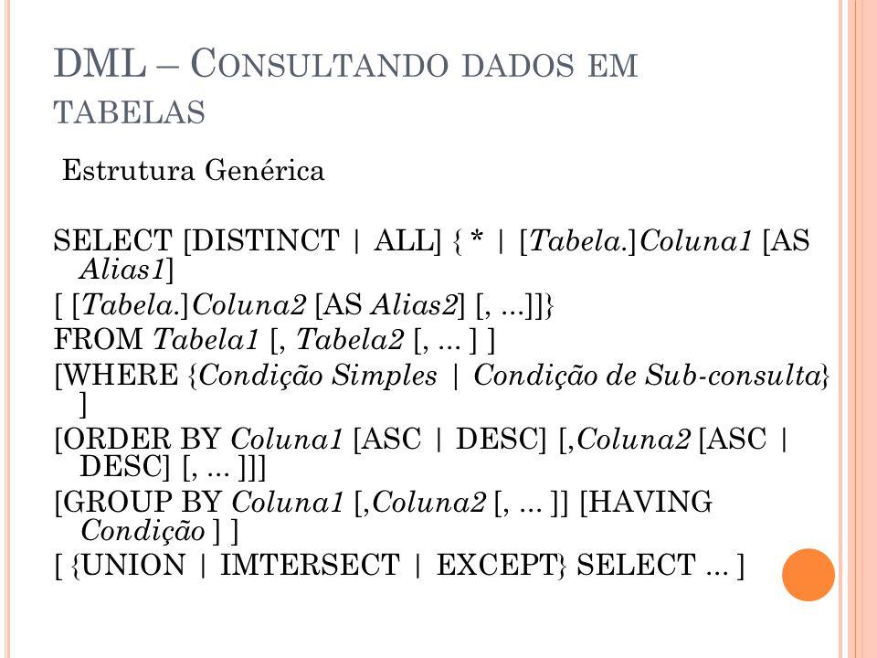 DML – C ONSULTANDO DADOS EM TABELAS Estrutura Genérica SELECT [DISTINCT | ALL] { * | [ Tabela.] Coluna1 [AS Alias1 ] [ [ Tabela.] Coluna2 [AS Alias2 ] [,...]]} FROM Tabela1 [, Tabela2 [,...