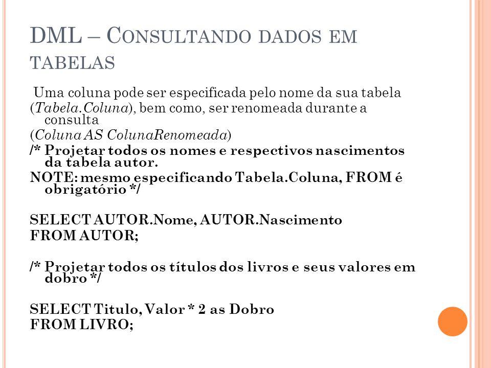 DML – C ONSULTANDO DADOS EM TABELAS Uma coluna pode ser especificada pelo nome da sua tabela ( Tabela.Coluna ), bem como, ser renomeada durante a cons