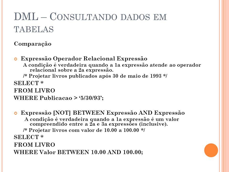 DML – C ONSULTANDO DADOS EM TABELAS Comparação Expressão Operador Relacional Expressão A condição é verdadeira quando a 1a expressão atende ao operador relacional sobre a 2a expressão.