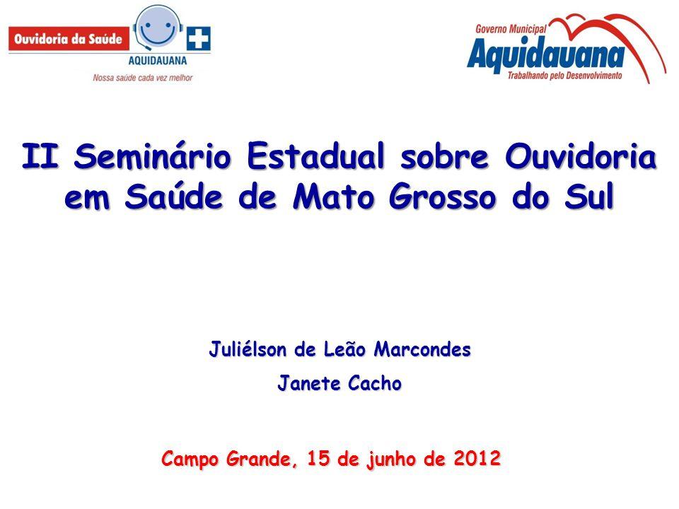II Seminário Estadual sobre Ouvidoria em Saúde de Mato Grosso do Sul Juliélson de Leão Marcondes Janete Cacho Campo Grande, 15 de junho de 2012