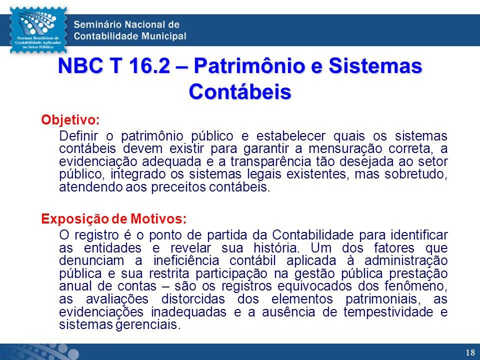 18 NBC T 16.2 – Patrimônio e Sistemas Contábeis Objetivo: Definir o patrimônio público e estabelecer quais os sistemas contábeis devem existir para ga