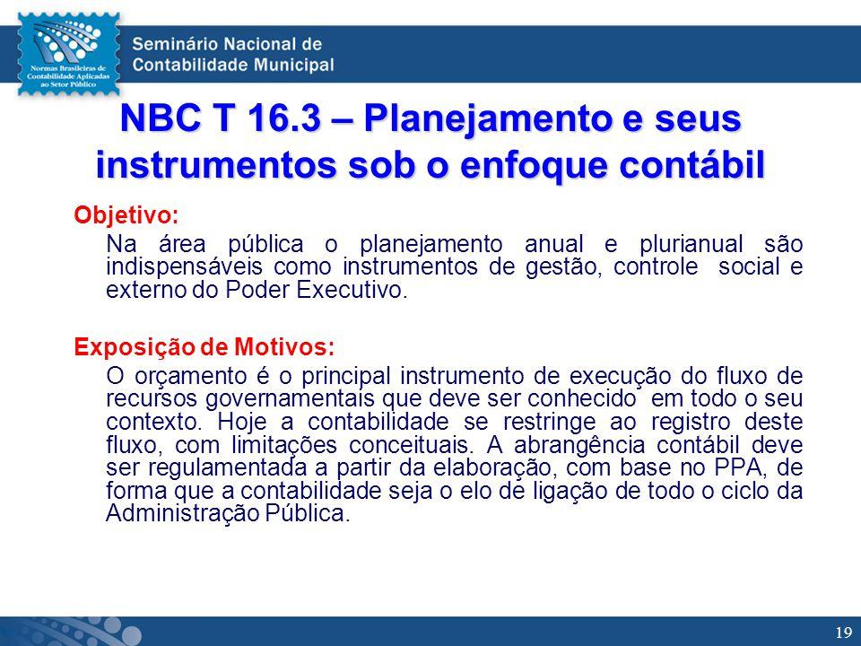 19 NBC T 16.3 – Planejamento e seus instrumentos sob o enfoque contábil Objetivo: Na área pública o planejamento anual e plurianual são indispensáveis